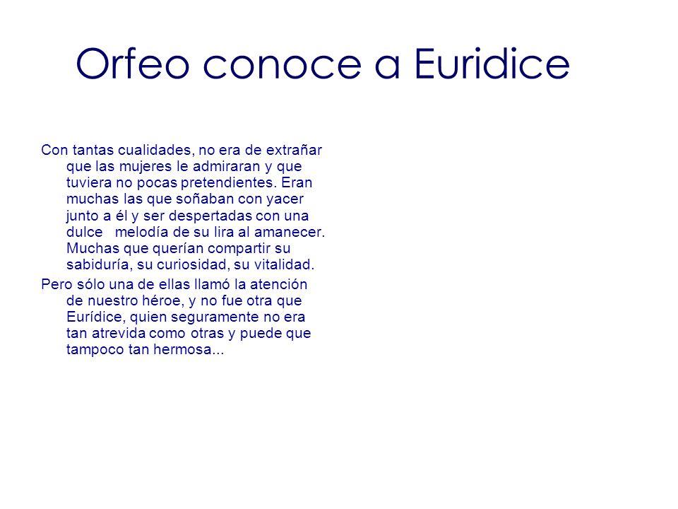 Orfeo conoce a Euridice Con tantas cualidades, no era de extrañar que las mujeres le admiraran y que tuviera no pocas pretendientes. Eran muchas las q