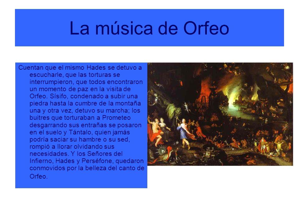 La música de Orfeo Cuentan que el mismo Hades se detuvo a escucharle, que las torturas se interrumpieron, que todos encontraron un momento de paz en l