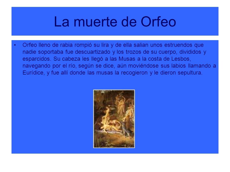 La muerte de Orfeo Orfeo lleno de rabia rompió su lira y de ella salian unos estruendos que nadie soportaba fue descuartizado y los trozos de su cuerp