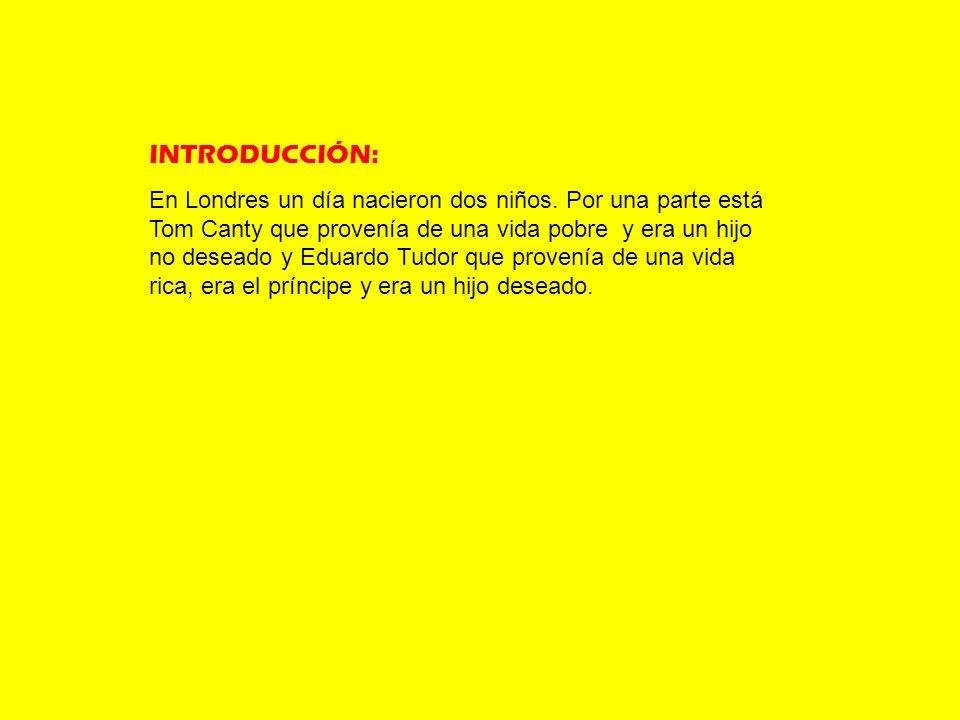INTRODUCCIÓN: En Londres un día nacieron dos niños. Por una parte está Tom Canty que provenía de una vida pobre y era un hijo no deseado y Eduardo Tud