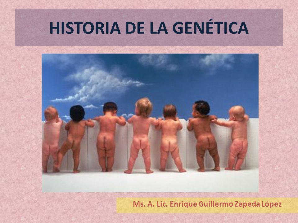 HISTORIA DE LA GENÉTICA Ms. A. Lic. Enrique Guillermo Zepeda López