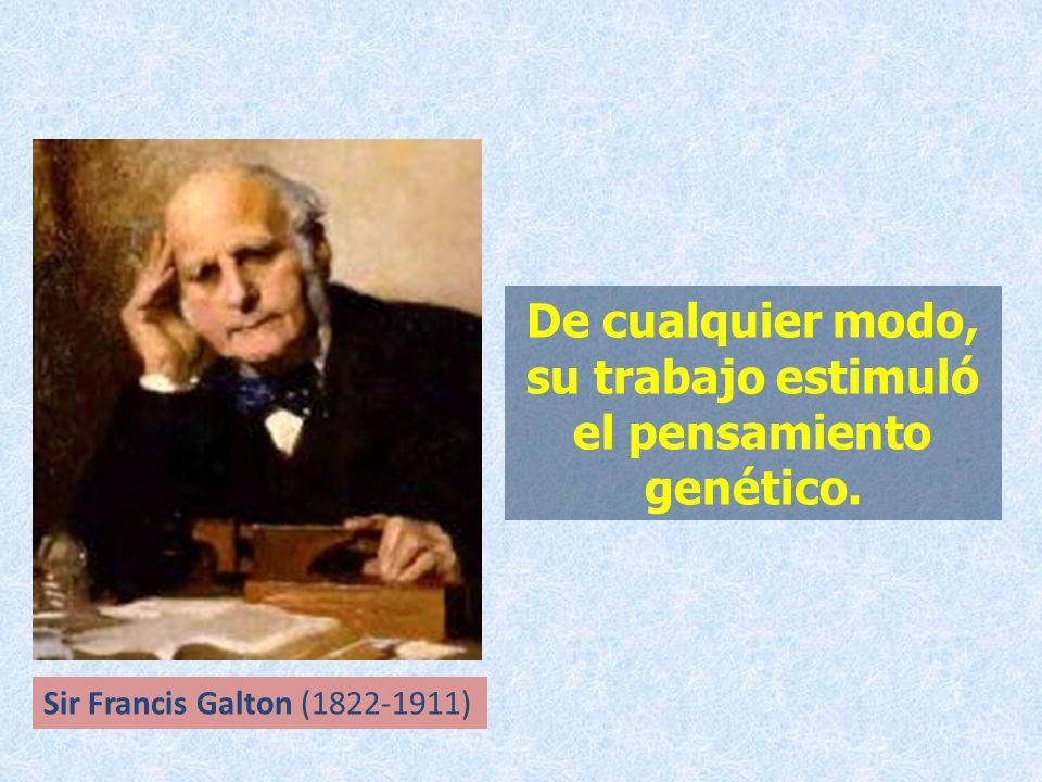 De cualquier modo, su trabajo estimuló el pensamiento genético. Sir Francis Galton (1822-1911)