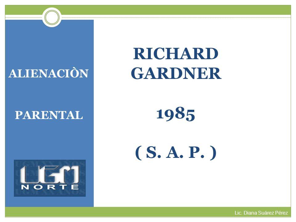 ALIENACIÒN PARENTAL Lic. Diana Suárez Pérez RICHARD GARDNER 1985 ( S. A. P. )