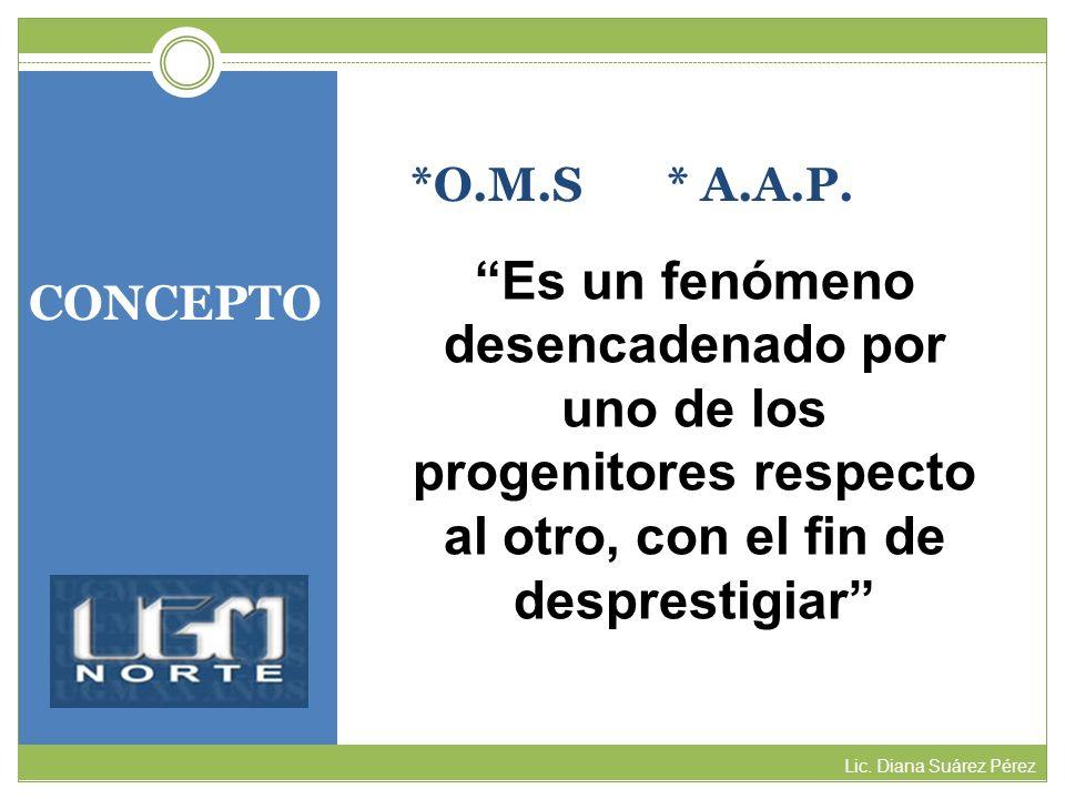 CONCEPTO Lic. Diana Suárez Pérez *O.M.S * A.A.P. Es un fenómeno desencadenado por uno de los progenitores respecto al otro, con el fin de desprestigia