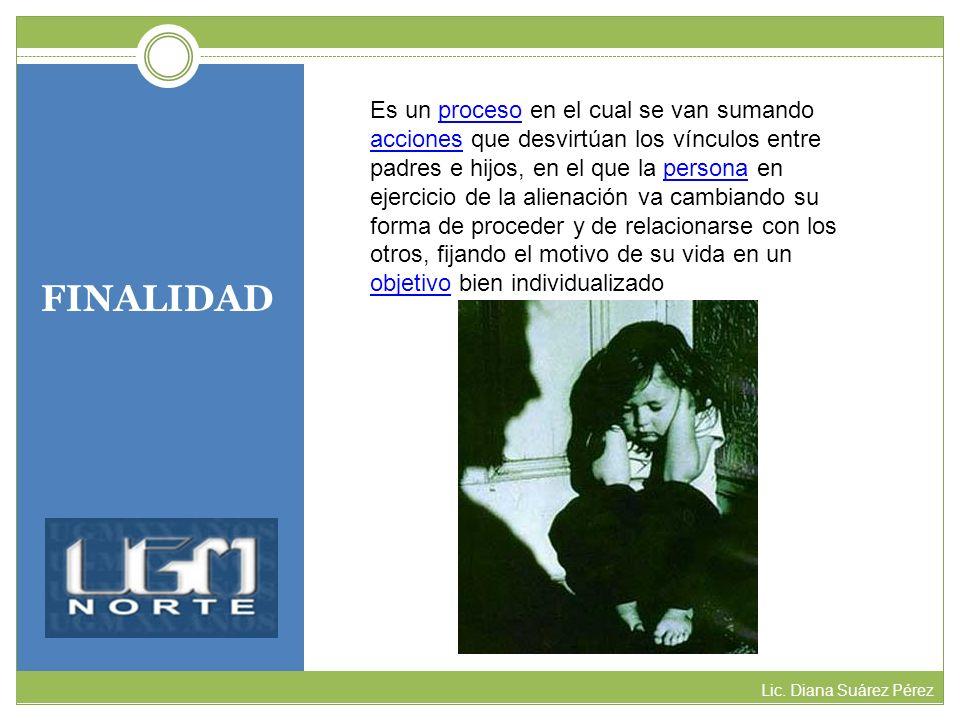 FINALIDAD Lic. Diana Suárez Pérez Es un proceso en el cual se van sumando acciones que desvirtúan los vínculos entre padres e hijos, en el que la pers