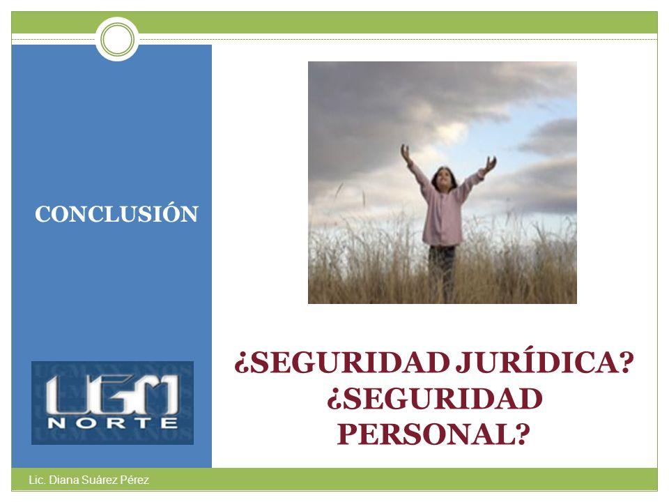 ¿SEGURIDAD JURÍDICA? ¿SEGURIDAD PERSONAL? CONCLUSIÓN Lic. Diana Suárez Pérez