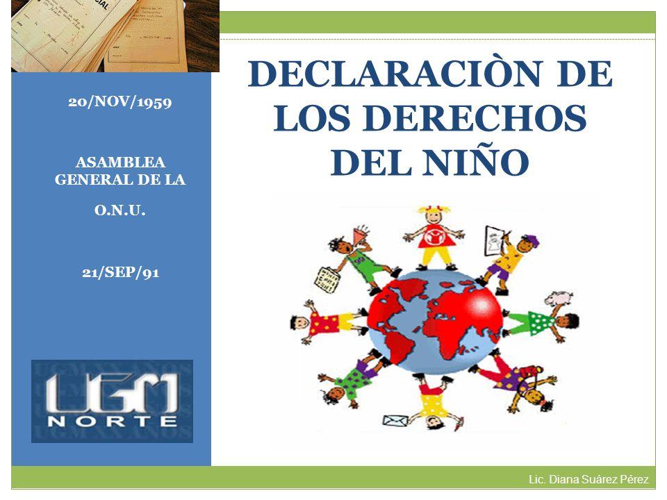 DECLARACIÒN DE LOS DERECHOS DEL NIÑO Lic. Diana Suárez Pérez 20/NOV/1959 ASAMBLEA GENERAL DE LA O.N.U. 21/SEP/91