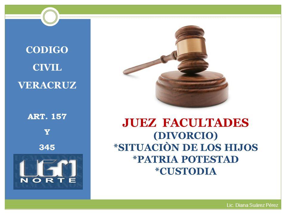 JUEZ FACULTADES (DIVORCIO) *SITUACIÒN DE LOS HIJOS *PATRIA POTESTAD *CUSTODIA CODIGO CIVIL VERACRUZ ART. 157 Y 345 Lic. Diana Suárez Pérez