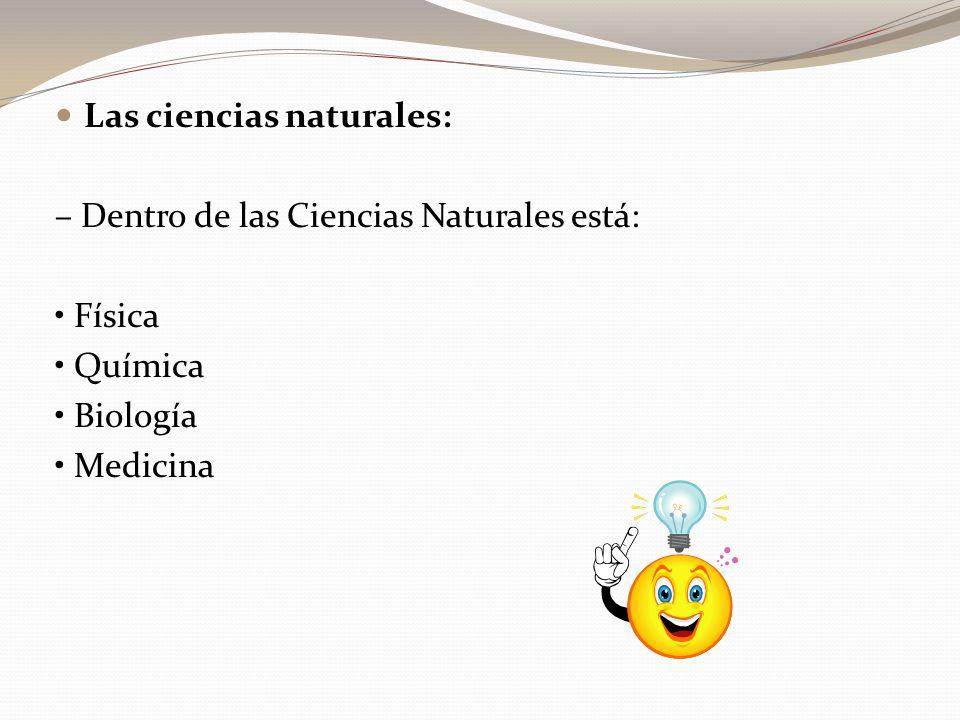 Las ciencias naturales: – Dentro de las Ciencias Naturales está: Física Química Biología Medicina