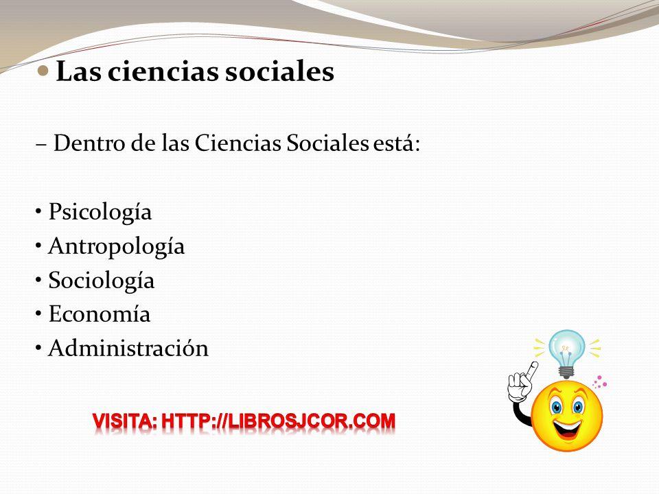 Las ciencias sociales – Dentro de las Ciencias Sociales está: Psicología Antropología Sociología Economía Administración