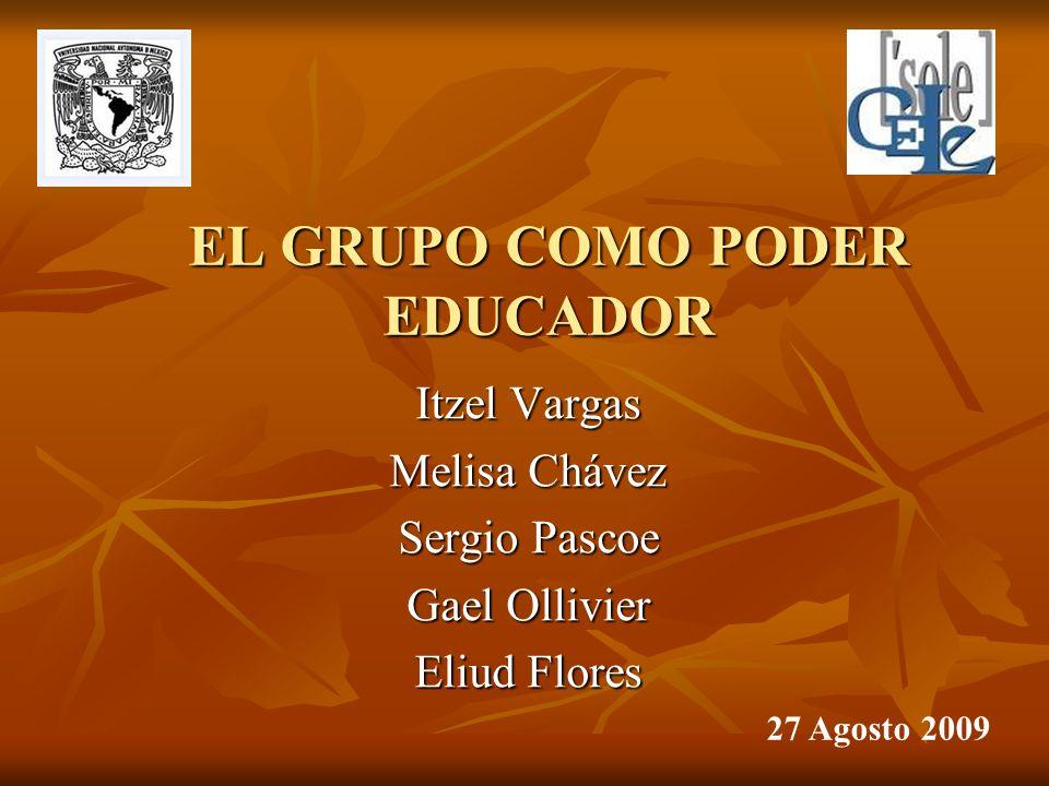 EL GRUPO COMO PODER EDUCADOR Itzel Vargas Melisa Chávez Sergio Pascoe Gael Ollivier Eliud Flores 27 Agosto 2009