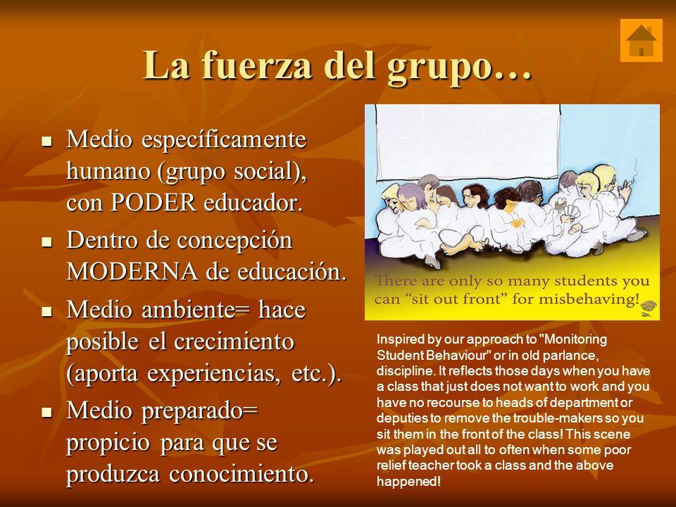 La fuerza del grupo… Medio específicamente humano (grupo social), con PODER educador. Medio específicamente humano (grupo social), con PODER educador.