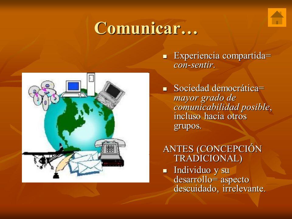 Comunicar… Experiencia compartida= con-sentir. Experiencia compartida= con-sentir. Sociedad democrática= mayor grado de comunicabilidad posible, inclu