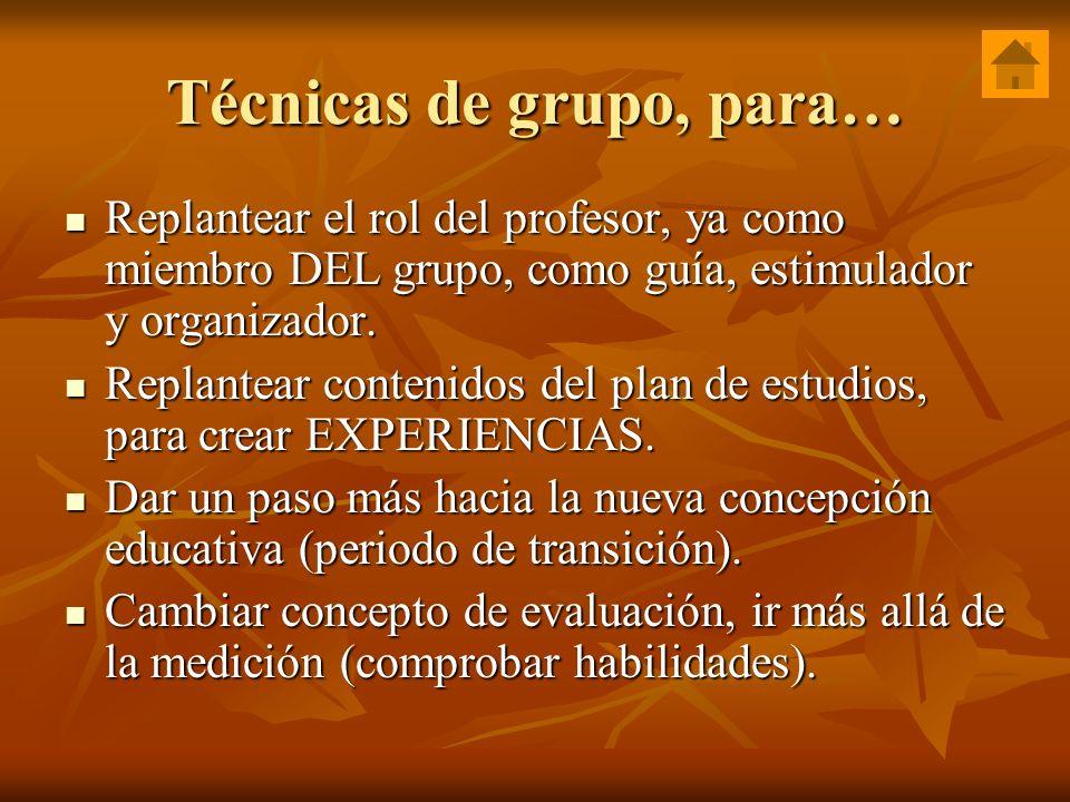 Técnicas de grupo, para… Replantear el rol del profesor, ya como miembro DEL grupo, como guía, estimulador y organizador. Replantear el rol del profes