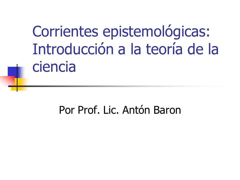 Corrientes epistemológicas: Introducción a la teoría de la ciencia Por Prof. Lic. Antón Baron