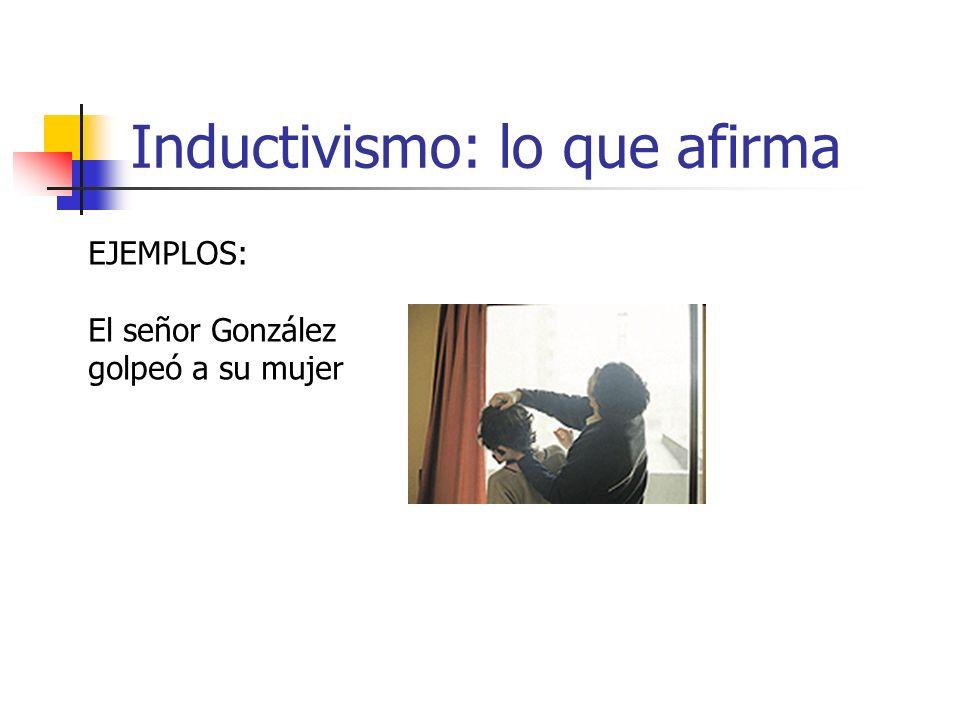 Inductivismo: lo que afirma EJEMPLOS: El señor González golpeó a su mujer