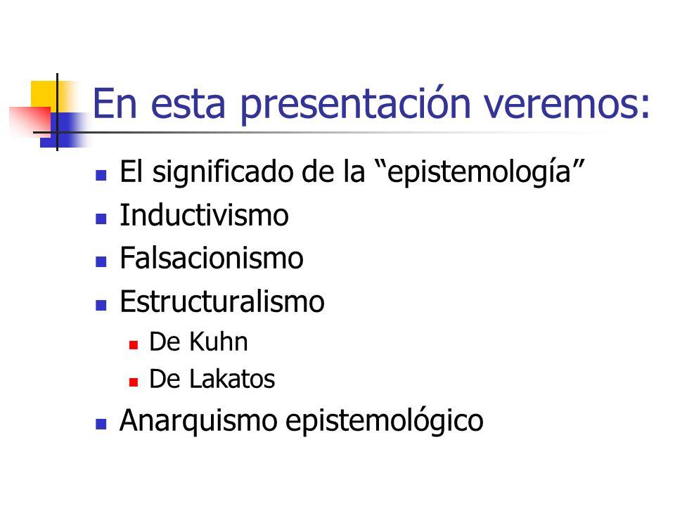 En esta presentación veremos: El significado de la epistemología Inductivismo Falsacionismo Estructuralismo De Kuhn De Lakatos Anarquismo epistemológi