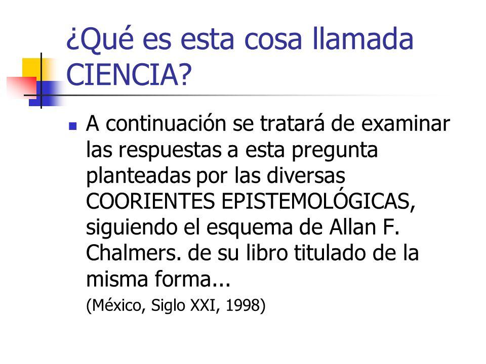 ¿Qué es esta cosa llamada CIENCIA? A continuación se tratará de examinar las respuestas a esta pregunta planteadas por las diversas COORIENTES EPISTEM