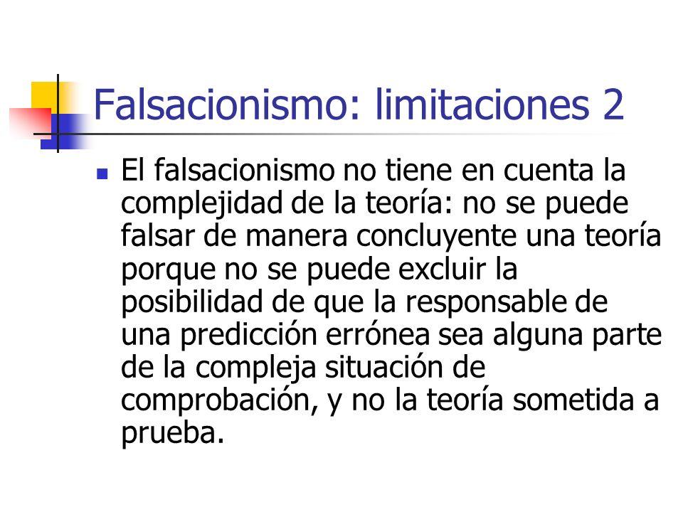 Falsacionismo: limitaciones 2 El falsacionismo no tiene en cuenta la complejidad de la teoría: no se puede falsar de manera concluyente una teoría por