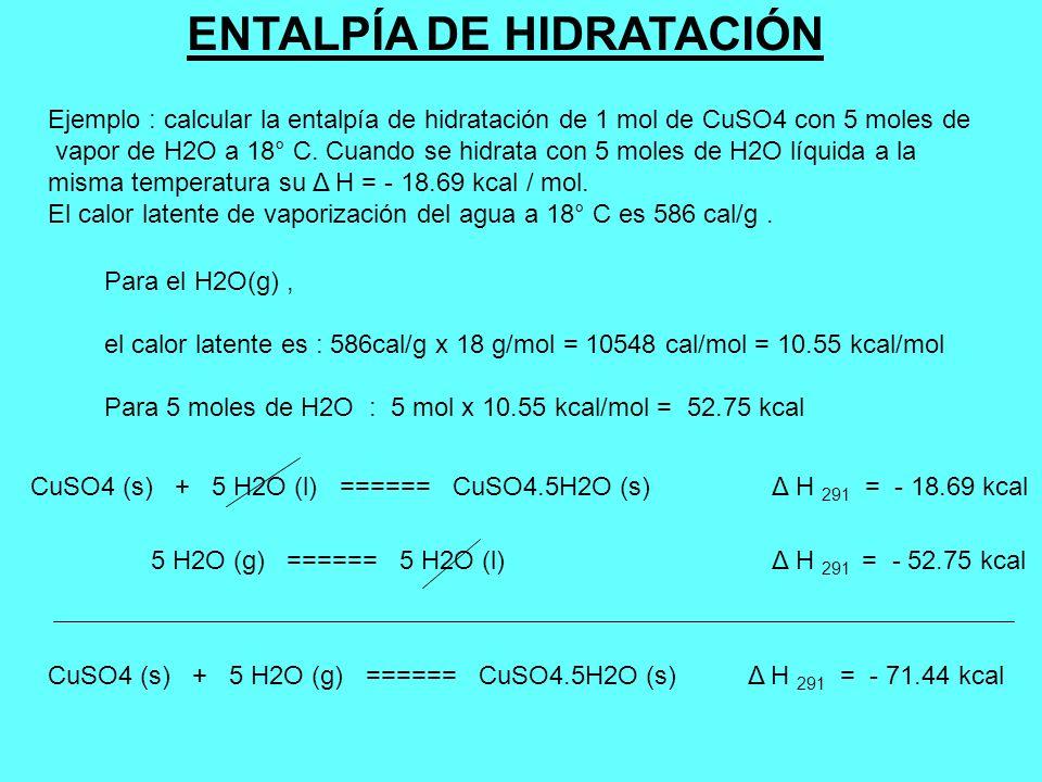 Ejemplo : calcular la entalpía de hidratación de 1 mol de CuSO4 con 5 moles de vapor de H2O a 18° C. Cuando se hidrata con 5 moles de H2O líquida a la