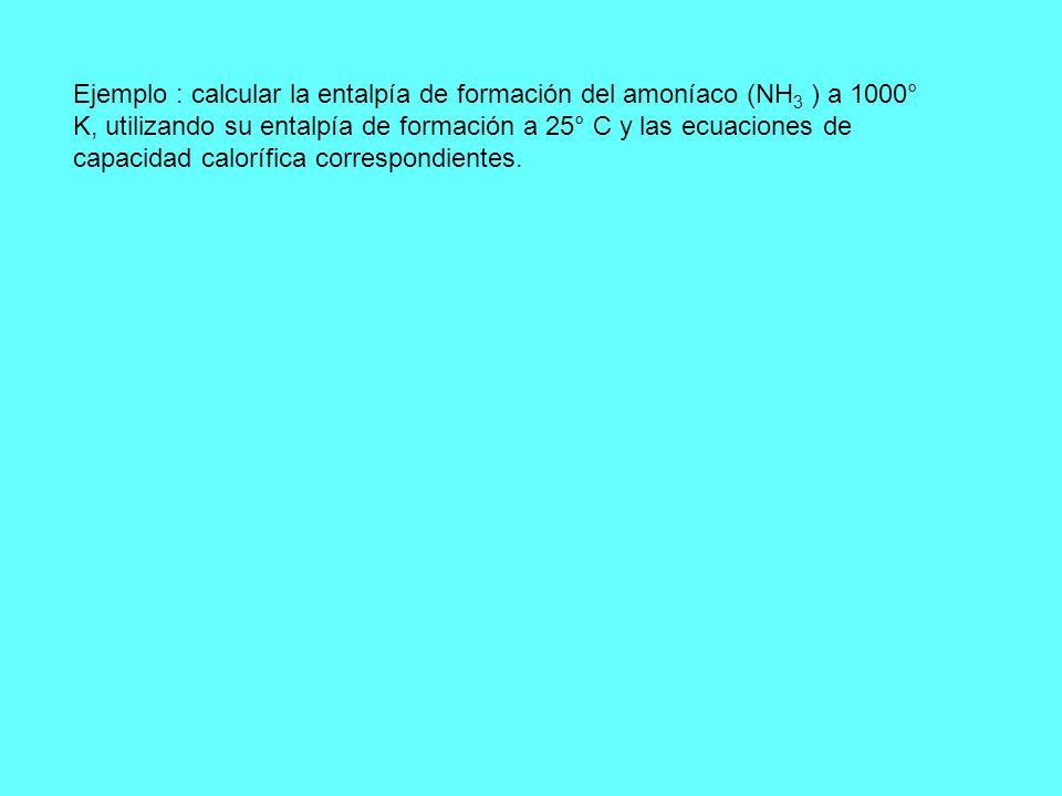Ejemplo : calcular la entalpía de formación del amoníaco (NH 3 ) a 1000° K, utilizando su entalpía de formación a 25° C y las ecuaciones de capacidad