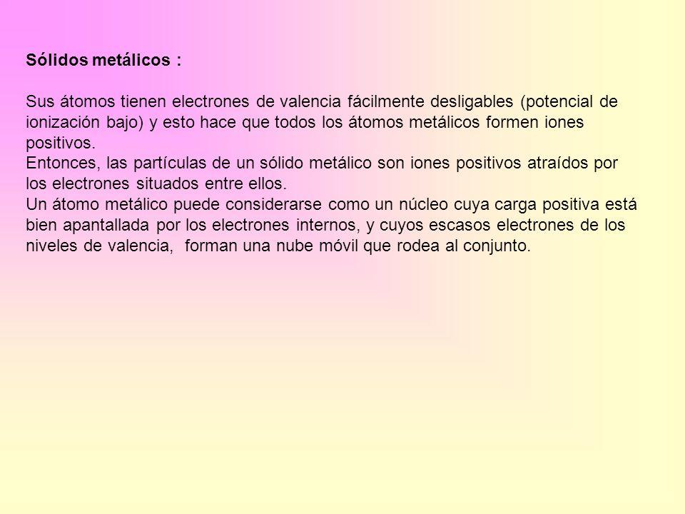 Sólidos metálicos : Sus átomos tienen electrones de valencia fácilmente desligables (potencial de ionización bajo) y esto hace que todos los átomos me