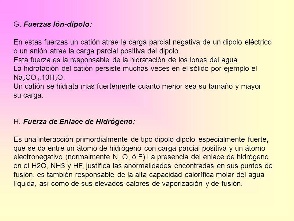 G. Fuerzas Ión-dipolo: En estas fuerzas un catión atrae la carga parcial negativa de un dipolo eléctrico o un anión atrae la carga parcial positiva de