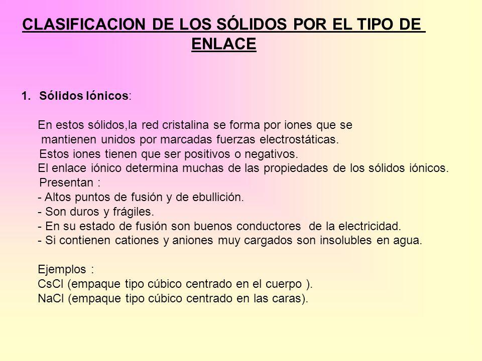 CLASIFICACION DE LOS SÓLIDOS POR EL TIPO DE ENLACE 1.Sólidos Iónicos: En estos sólidos,la red cristalina se forma por iones que se mantienen unidos po