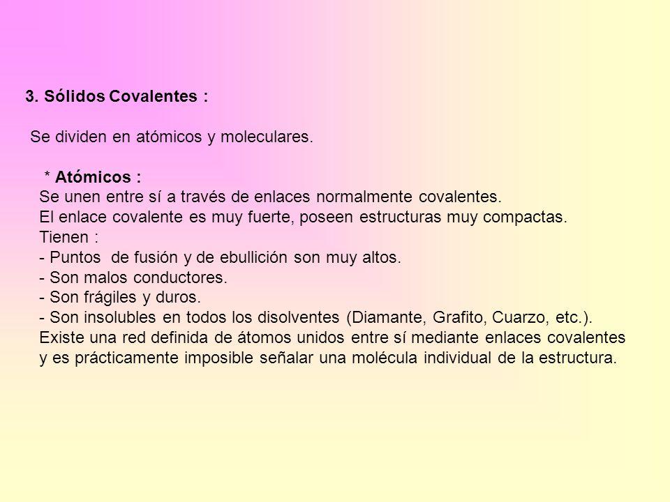 3. Sólidos Covalentes : Se dividen en atómicos y moleculares. * Atómicos : Se unen entre sí a través de enlaces normalmente covalentes. El enlace cova