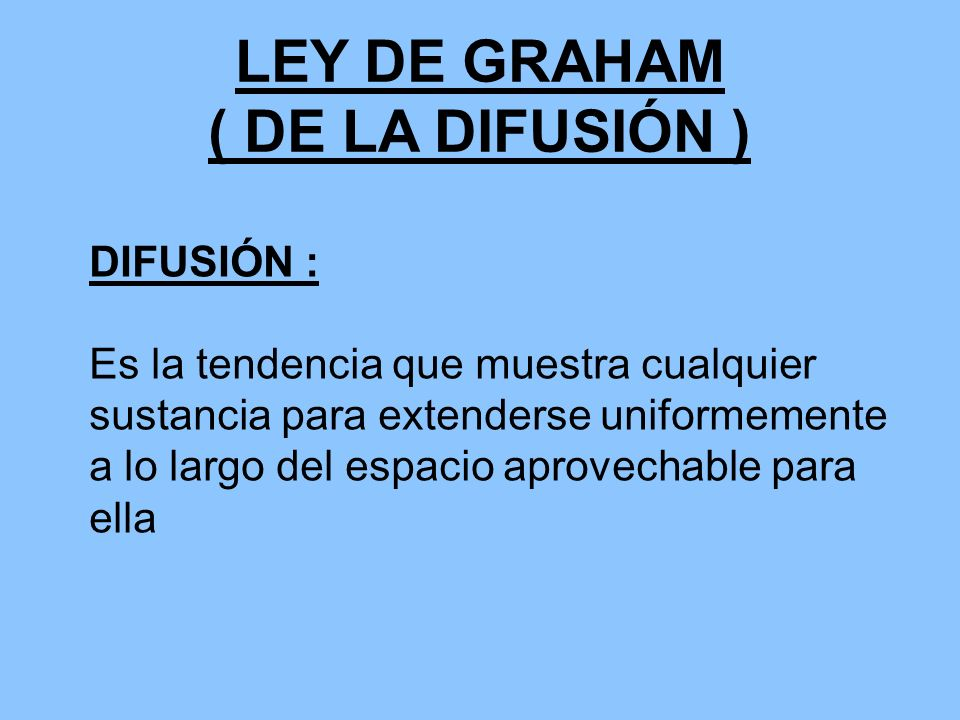 LEY DE GRAHAM ( DE LA DIFUSIÓN ) La velocidad de difusión de un gas es inversamente proporcional a la raíz cuadrada de su respectivo peso molecular o de su densidad.