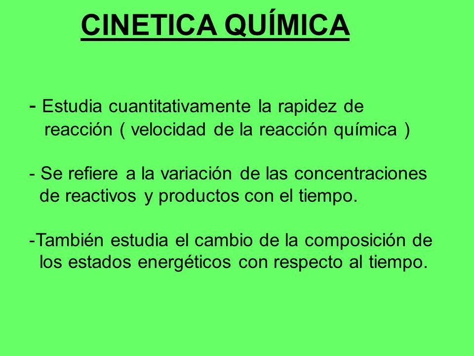 CINETICA QUÍMICA - Estudia cuantitativamente la rapidez de reacción ( velocidad de la reacción química ) - Se refiere a la variación de las concentrac