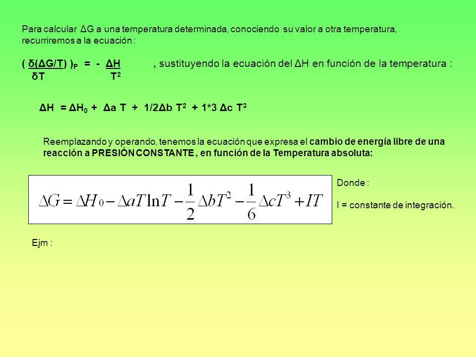 Para calcular ΔG a una temperatura determinada, conociendo su valor a otra temperatura, recurriremos a la ecuación : ( δ(ΔG/T) ) P = - ΔH, sustituyend