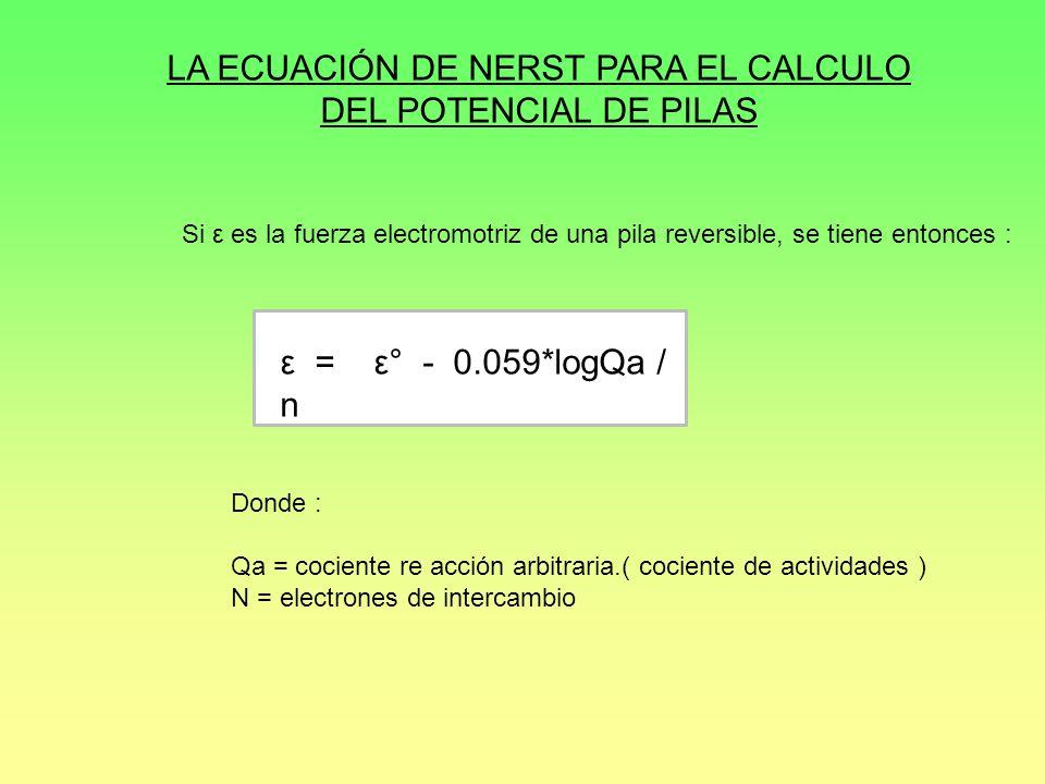 LA ECUACIÓN DE NERST PARA EL CALCULO DEL POTENCIAL DE PILAS Si ε es la fuerza electromotriz de una pila reversible, se tiene entonces : ε = ε° - 0.059