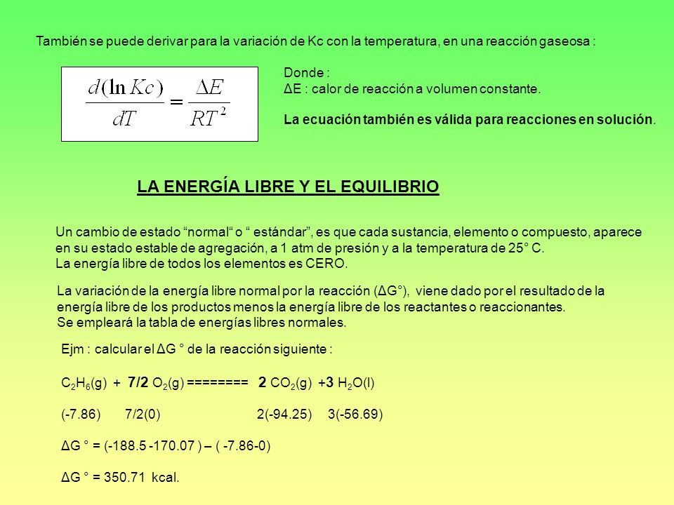 RELACIÓN ENTRE ENERGÍA LIBRE Y LA CONSTANTE DE EQUILIBRIO Para la reacción : aA + bB ====== dD + eE tendremos lo siguiente : Como para una sustancia en cualquier estado arbitrario : ΔG = ΔG° +RTlna, donde a es la actividad Tendremos para la reacción : Para un sistema en equilibrio : ΔG = 0, entonces tendremos lo siguiente : Como ΔG ° es constante, entonces está expresión también será constante, entonces : Donde : Ka = constante de equilibrio en función de las actividades