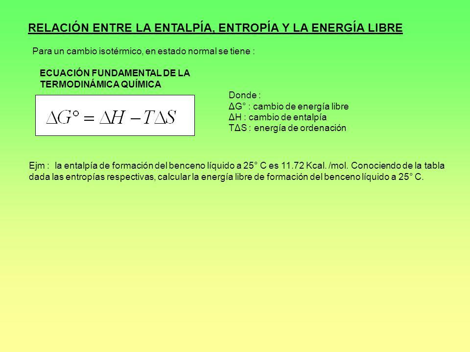 RELACIÓN ENTRE LA ENTALPÍA, ENTROPÍA Y LA ENERGÍA LIBRE Para un cambio isotérmico, en estado normal se tiene : Donde : ΔG° : cambio de energía libre Δ