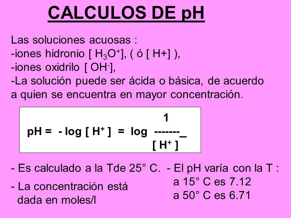 CALCULOS DE pH Las soluciones acuosas : -iones hidronio [ H 3 O + ], ( ó [ H+] ), -iones oxidrilo [ OH - ], -La solución puede ser ácida o básica, de