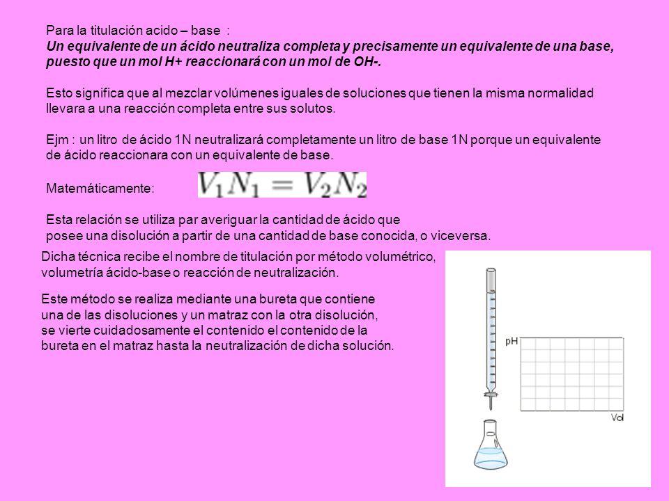 Matemáticamente: Para la titulación acido – base : Un equivalente de un ácido neutraliza completa y precisamente un equivalente de una base, puesto qu