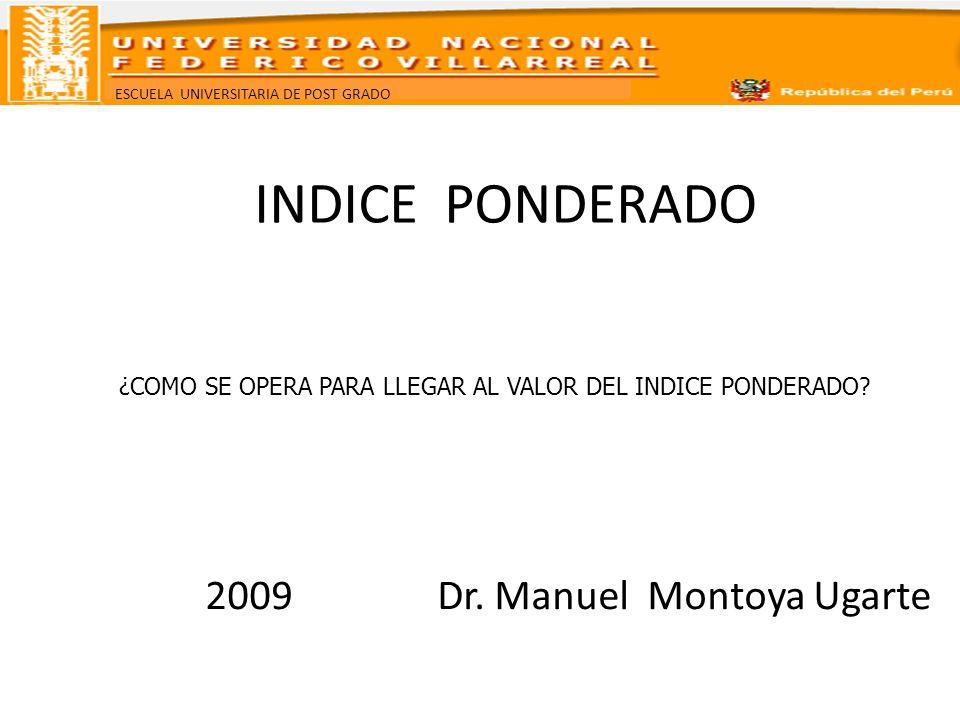 ESCUELA UNIVERSITARIA DE POST GRADO INDICE PONDERADO 2009 Dr. Manuel Montoya Ugarte ¿COMO SE OPERA PARA LLEGAR AL VALOR DEL INDICE PONDERADO?