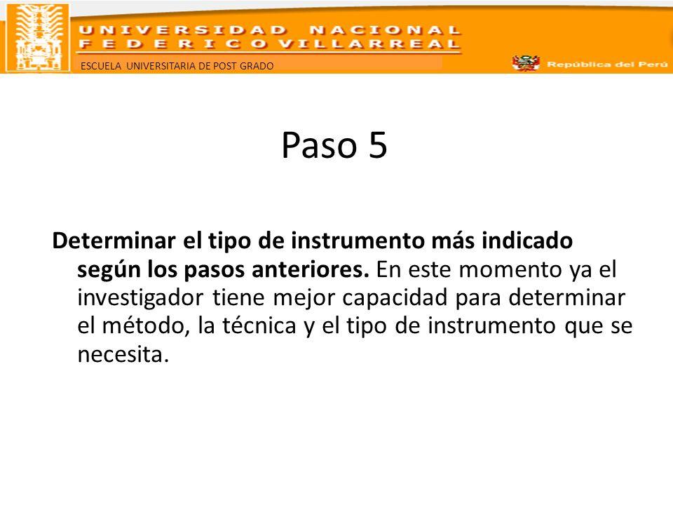 ESCUELA UNIVERSITARIA DE POST GRADO Paso 5 Determinar el tipo de instrumento más indicado según los pasos anteriores. En este momento ya el investigad