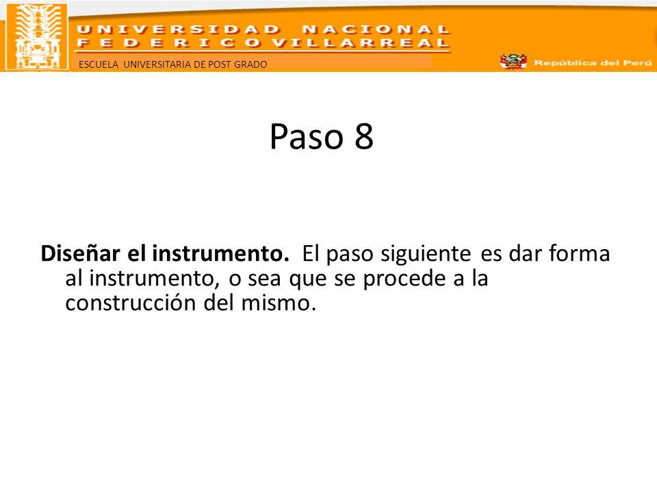 ESCUELA UNIVERSITARIA DE POST GRADO Paso 8 Diseñar el instrumento. El paso siguiente es dar forma al instrumento, o sea que se procede a la construcci