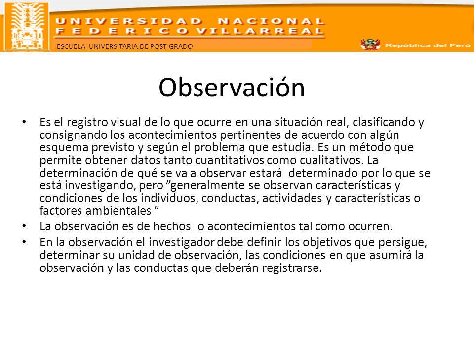 ESCUELA UNIVERSITARIA DE POST GRADO Observación Es el registro visual de lo que ocurre en una situación real, clasificando y consignando los acontecim