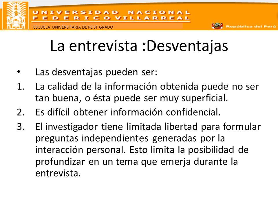 ESCUELA UNIVERSITARIA DE POST GRADO La entrevista :Desventajas Las desventajas pueden ser: 1.La calidad de la información obtenida puede no ser tan bu