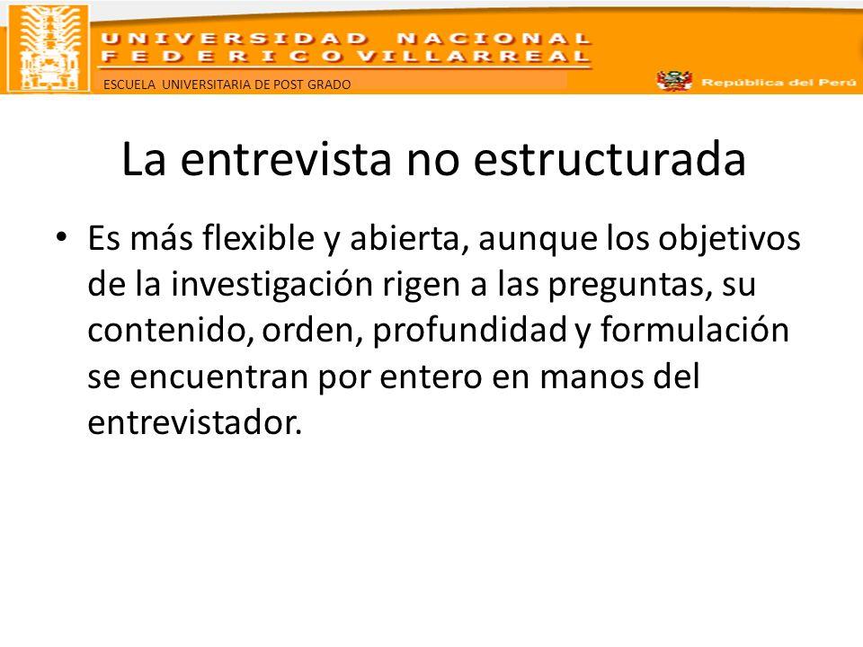 ESCUELA UNIVERSITARIA DE POST GRADO La entrevista no estructurada Es más flexible y abierta, aunque los objetivos de la investigación rigen a las preg