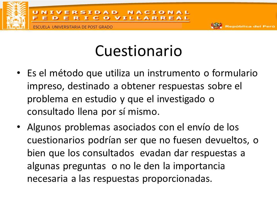 ESCUELA UNIVERSITARIA DE POST GRADO Cuestionario Es el método que utiliza un instrumento o formulario impreso, destinado a obtener respuestas sobre el