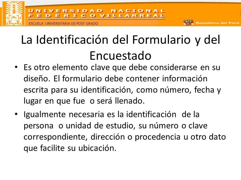 ESCUELA UNIVERSITARIA DE POST GRADO La Identificación del Formulario y del Encuestado Es otro elemento clave que debe considerarse en su diseño. El fo