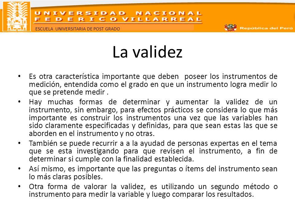 ESCUELA UNIVERSITARIA DE POST GRADO La validez Es otra característica importante que deben poseer los instrumentos de medición, entendida como el grad