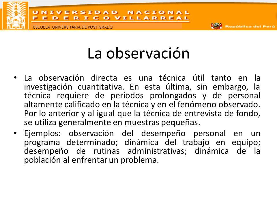 ESCUELA UNIVERSITARIA DE POST GRADO La observación La observación directa es una técnica útil tanto en la investigación cuantitativa. En esta última,