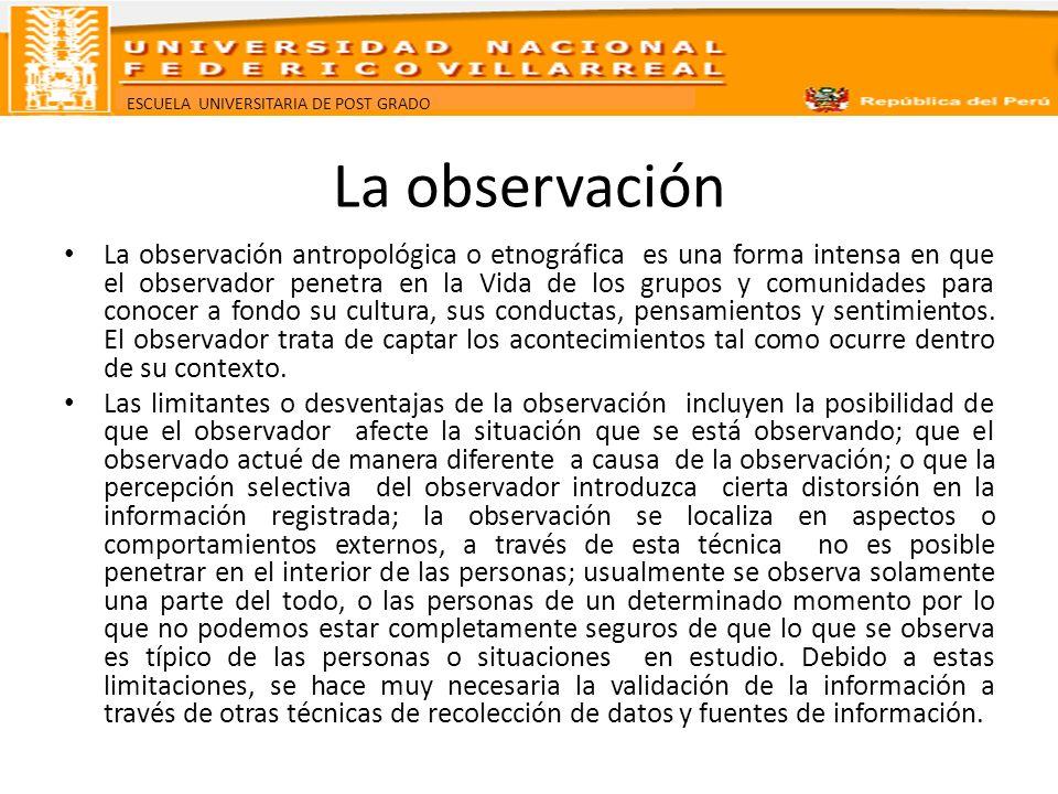 ESCUELA UNIVERSITARIA DE POST GRADO La observación La observación antropológica o etnográfica es una forma intensa en que el observador penetra en la