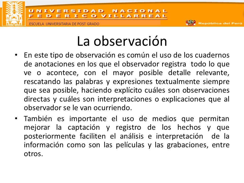 ESCUELA UNIVERSITARIA DE POST GRADO La observación En este tipo de observación es común el uso de los cuadernos de anotaciones en los que el observado