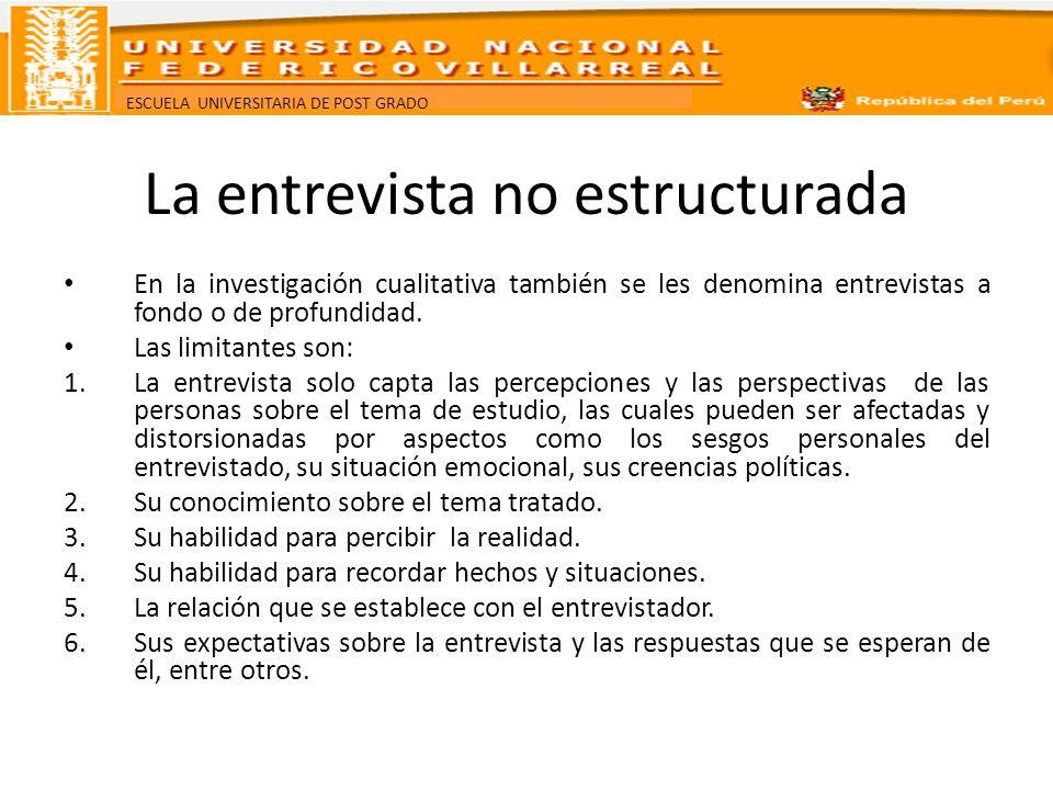ESCUELA UNIVERSITARIA DE POST GRADO La entrevista no estructurada En la investigación cualitativa también se les denomina entrevistas a fondo o de pro